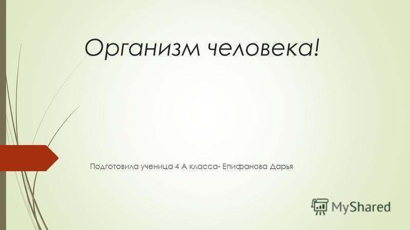 Организм человека! Подготовила ученица 4 А класса- Епифанова Дарья