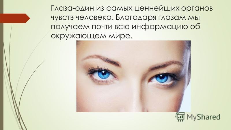 Глаза-один из самых ценнейших органов чувств человека. Благодаря глазам мы получаем почти всю информацию об окружающем мире.