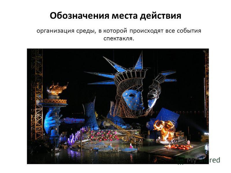 Обозначения места действия организация среды, в которой происходят все события спектакля.