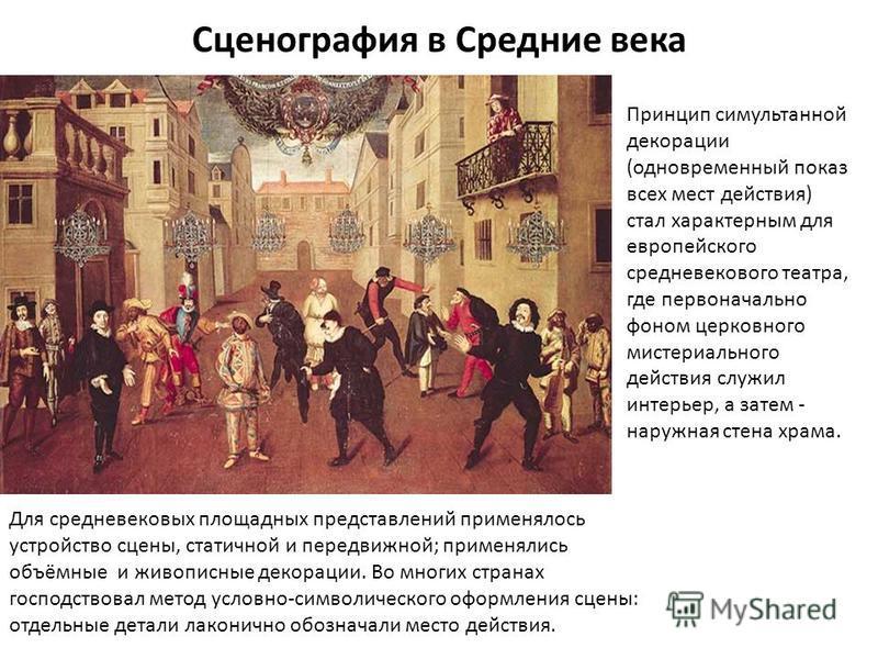 Сценография в Средние века Принцип симультанной декорации (одновременный показ всех мест действия) стал характерным для европейского средневекового театра, где первоначально фоном церковного мистериального действия служил интерьер, а затем - наружная