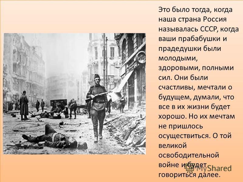 Это было тогда, когда наша страна Россия называлась СССР, когда ваши прабабушки и прадедушки были молодыми, здоровыми, полными сил. Они были счастливы, мечтали о будущем, думали, что все в их жизни будет хорошо. Но их мечтам не пришлось осуществиться