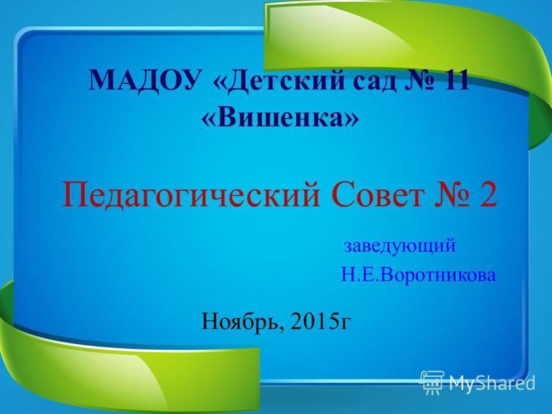 МАДОУ «Детский сад 11 «Вишенка» Педагогический Совет 2 заведующий Н.Е.Воротникова Ноябрь, 2015 г