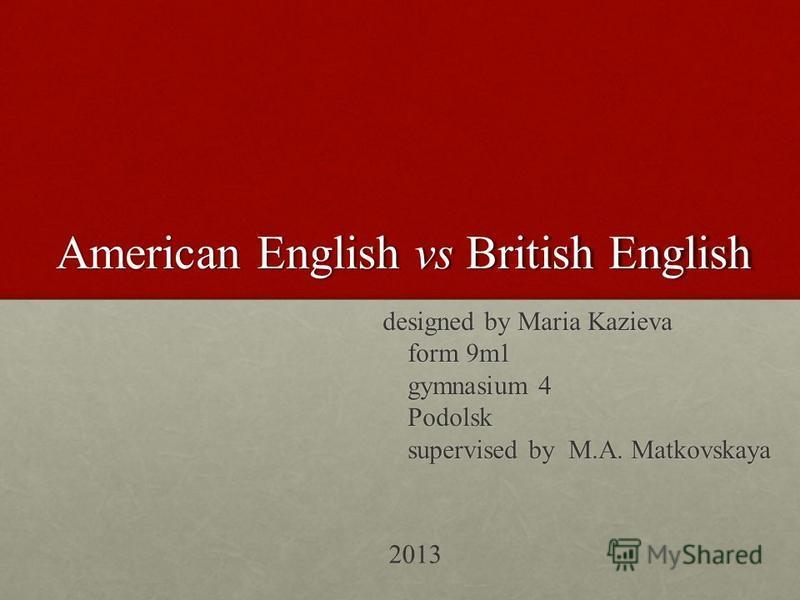 American English vs British English designed by Maria Kazieva designed by Maria Kazieva form 9m1 form 9m1 gymnasium 4 gymnasium 4 Podolsk Podolsk supervised by M.A. Matkovskaya supervised by M.A. Matkovskaya 2013