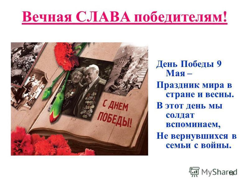 18 Вечная СЛАВА победителям! День Победы 9 Мая – Праздник мира в стране и весны. В этот день мы солдат вспоминаем, Не вернувшихся в семьи с войны.