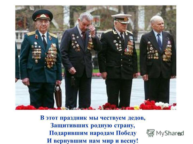 19 В этот праздник мы чествуем дедов, Защитивших родную страну, Подарившим народам Победу И вернувшим нам мир и весну!