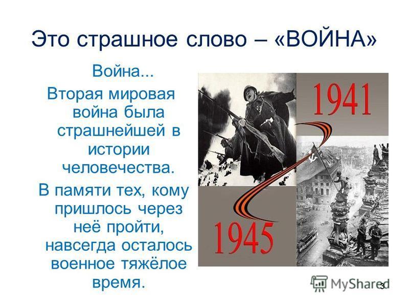 3 Это страшное слово – «ВОЙНА» Война... Вторая мировая война была страшнейшей в истории человечества. В памяти тех, кому пришлось через неё пройти, навсегда осталось военное тяжёлое время.