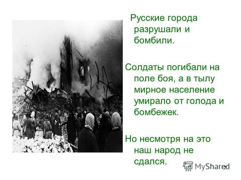 7 Русские города разрушали и бомбили. Солдаты погибали на поле боя, а в тылу мирное население умирало от голода и бомбежек. Но несмотря на это наш народ не сдался.
