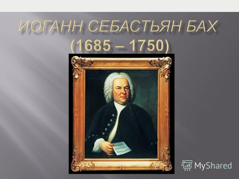 слайда 1 Описание слайда: Иоганн Себастьян Бах (1685 – 1750)