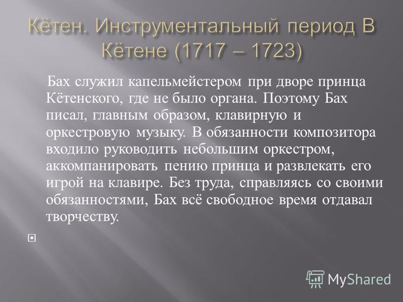 Бах служил капельмейстером при дворе принца Кётенского, где не было органа. Поэтому Бах писал, главным образом, клавирную и оркестровую музыку. В обязанности композитора входило руководить небольшим оркестром, аккомпанировать пению принца и развлекат