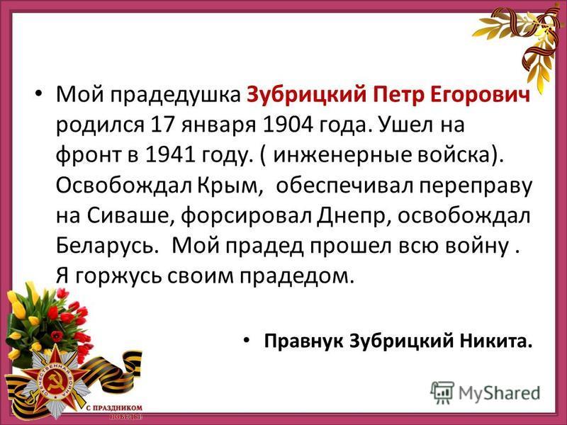 Мой прадедушка Зубрицкий Петр Егорович родился 17 января 1904 года. Ушел на фронт в 1941 году. ( инженерные войска). Освобождал Крым, обеспечивал переправу на Сиваше, форсировал Днепр, освобождал Беларусь. Мой прадед прошел всю войну. Я горжусь своим