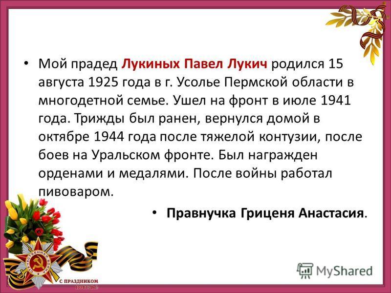 Мой прадед Лукиных Павел Лукич родился 15 августа 1925 года в г. Усолье Пермской области в многодетной семье. Ушел на фронт в июле 1941 года. Трижды был ранен, вернулся домой в октябре 1944 года после тяжелой контузии, после боев на Уральском фронте.