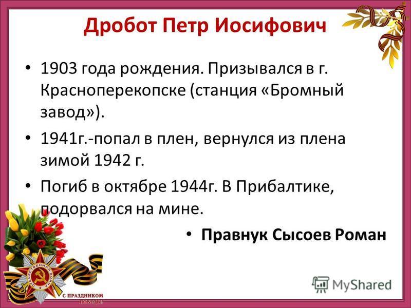 Дробот Петр Иосифович 1903 года рождения. Призывался в г. Красноперекопске (станция «Бромный завод»). 1941 г.-попал в плен, вернулся из плена зимой 1942 г. Погиб в октябре 1944 г. В Прибалтике, подорвался на мине. Правнук Сысоев Роман