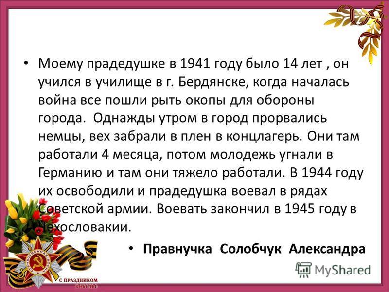 Моему прадедушке в 1941 году было 14 лет, он учился в училище в г. Бердянске, когда началась война все пошли рыть окопы для обороны города. Однажды утром в город прорвались немцы, вех забрали в плен в концлагерь. Они там работали 4 месяца, потом моло