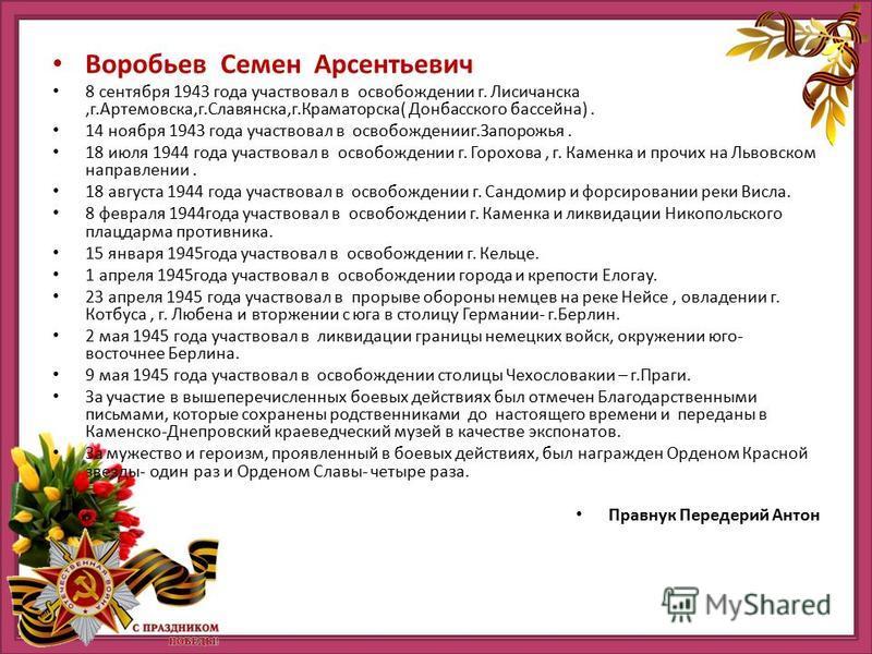 Воробьев Семен Арсентьевич 8 сентября 1943 года участвовал в освобождении г. Лисичанска,г.Артемовска,г.Славянска,г.Краматорска( Донбасского бассейна). 14 ноября 1943 года участвовал в освобождении г.Запорожья. 18 июля 1944 года участвовал в освобожде
