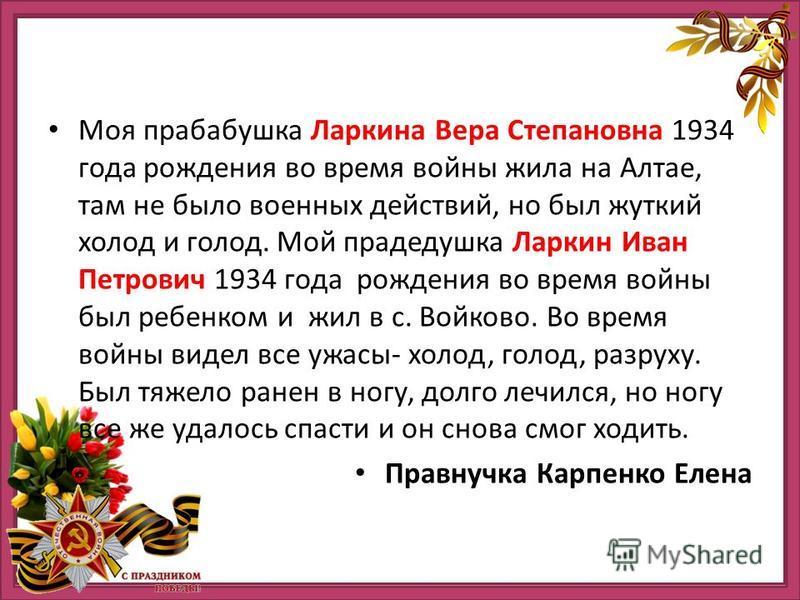 Моя прабабушка Ларкина Вера Степановна 1934 года рождения во время войны жила на Алтае, там не было военных действий, но был жуткий холод и голод. Мой прадедушка Ларкин Иван Петрович 1934 года рождения во время войны был ребенком и жил в с. Войково.