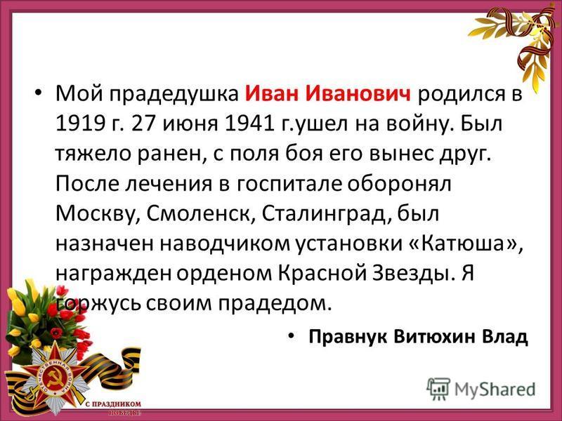 Мой прадедушка Иван Иванович родился в 1919 г. 27 июня 1941 г.ушел на войну. Был тяжело ранен, с поля боя его вынес друг. После лечения в госпитале оборонял Москву, Смоленск, Сталинград, был назначен наводчиком установки «Катюша», награжден орденом К