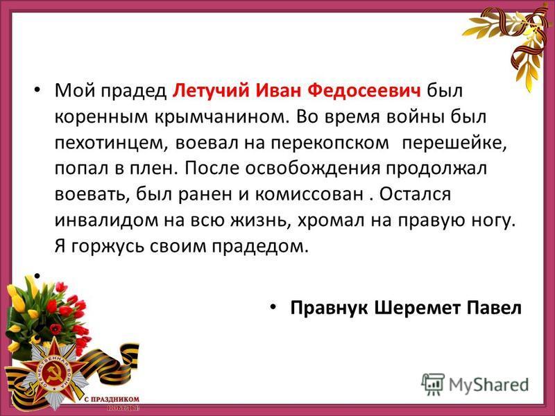Мой прадед Летучий Иван Федосеевич был коренным крымчанином. Во время войны был пехотинцем, воевал на перекопском перешейке, попал в плен. После освобождения продолжал воевать, был ранен и комиссован. Остался инвалидом на всю жизнь, хромал на правую