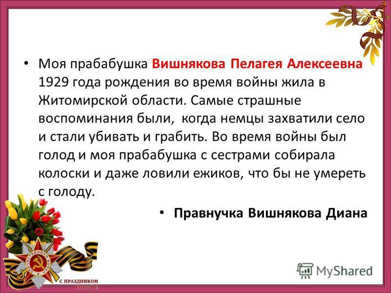 Моя прабабушка Вишнякова Пелагея Алексеевна 1929 года рождения во время войны жила в Житомирской области. Самые страшные воспоминания были, когда немцы захватили село и стали убивать и грабить. Во время войны был голод и моя прабабушка с сестрами соб