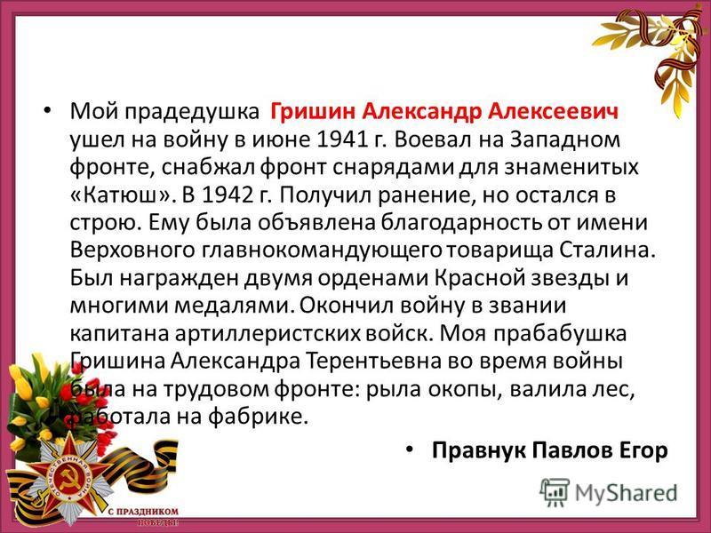 Мой прадедушка Гришин Александр Алексеевич ушел на войну в июне 1941 г. Воевал на Западном фронте, снабжал фронт снарядами для знаменитых «Катюш». В 1942 г. Получил ранение, но остался в строю. Ему была объявлена благодарность от имени Верховного гла