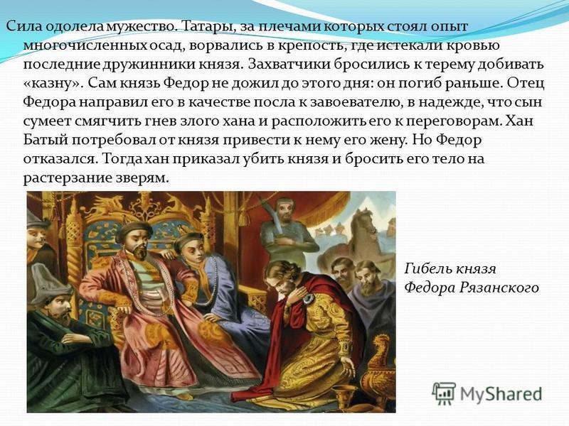 Сила одолела мужество. Татары, за плечами которых стоял опыт многочисленных осад, ворвались в крепость, где истекали кровью последние дружинники князя. Захватчики бросились к терему добивать «казну». Сам князь Федор не дожил до этого дня: он погиб ра