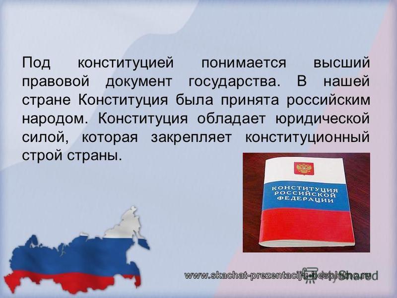Под конституцией понимается высший правовой документ государства. В нашей стране Конституция была принята российским народом. Конституция обладает юридической силой, которая закрепляет конституционный строй страны.