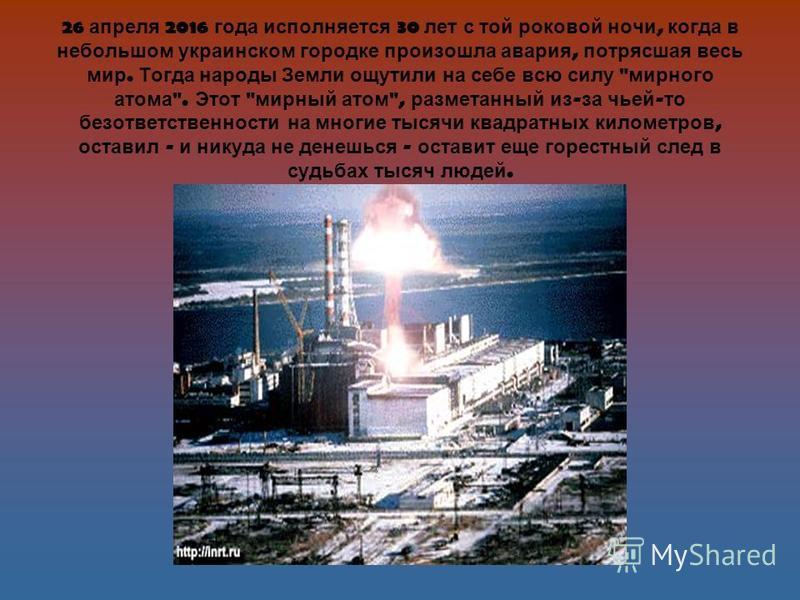 26 апреля 2016 года исполняется 30 лет с той роковой ночи, когда в небольшом украинском городке произошла авария, потрясшая весь мир. Тогда народы Земли ощутили на себе всю силу
