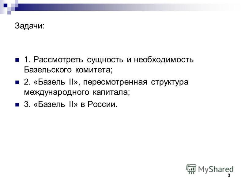 3 Задачи: 1. Рассмотреть сущность и необходимость Базельского комитета; 2. «Базель II», пересмотренная структура международного капитала; 3. «Базель II» в России.
