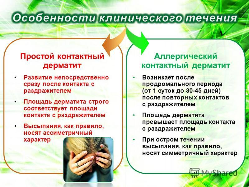 Простой контактный дерматит Развитие непосредственно сразу после контакта с раздражителем Площадь дерматита строго соответствует площади контакта с раздражителем Высыпания, как правило, носят ассиметричный характер Аллергический контактный дерматит В