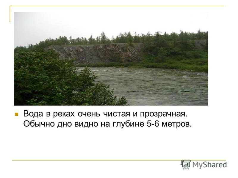 Вода в реках очень чистая и прозрачная. Обычно дно видно на глубине 5-6 метров.