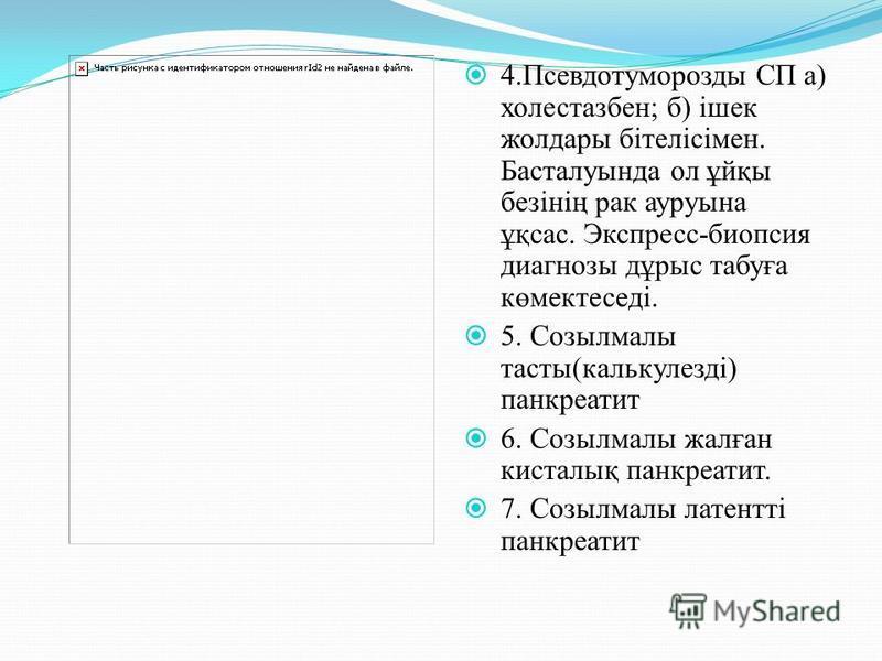 4.Псевдотуморозды СП а) холестазбен; б) ішек жолдары бітелісімен. Басталуында ол ұйқы безінің рак ауруына ұқсас. Экспресс-биопсия диагнозы дұрыс табуға көмектеседі. 5. Созылмалы тасты(калькулезді) панкреатит 6. Созылмалы жалған кисталық панкреатит. 7