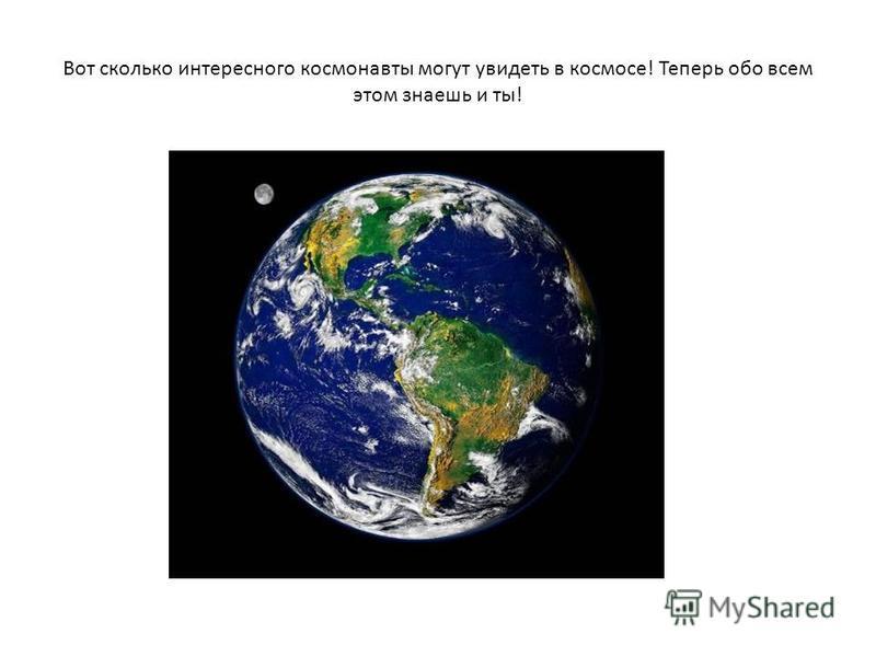 Вот сколько интересного космонавты могут увидеть в космосе! Теперь обо всем этом знаешь и ты!