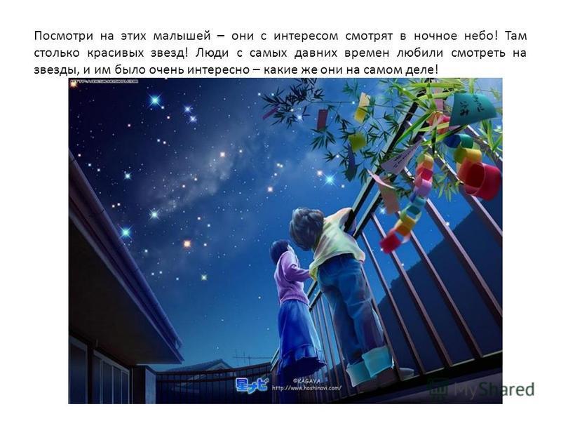 Посмотри на этих малышей – они с интересом смотрят в ночное небо! Там столько красивых звезд! Люди с самых давних времен любили смотреть на звезды, и им было очень интересно – какие же они на самом деле!
