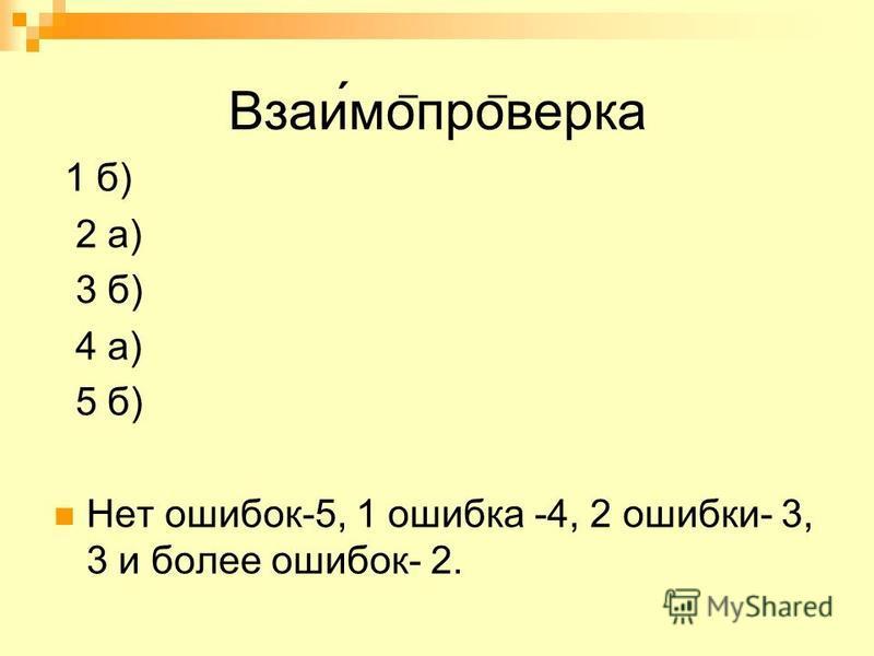 Взаимо ̅ про ̅ верка 1 б) 2 а) 3 б) 4 а) 5 б) Нет ошибок-5, 1 ошибка -4, 2 ошибки- 3, 3 и более ошибок- 2.