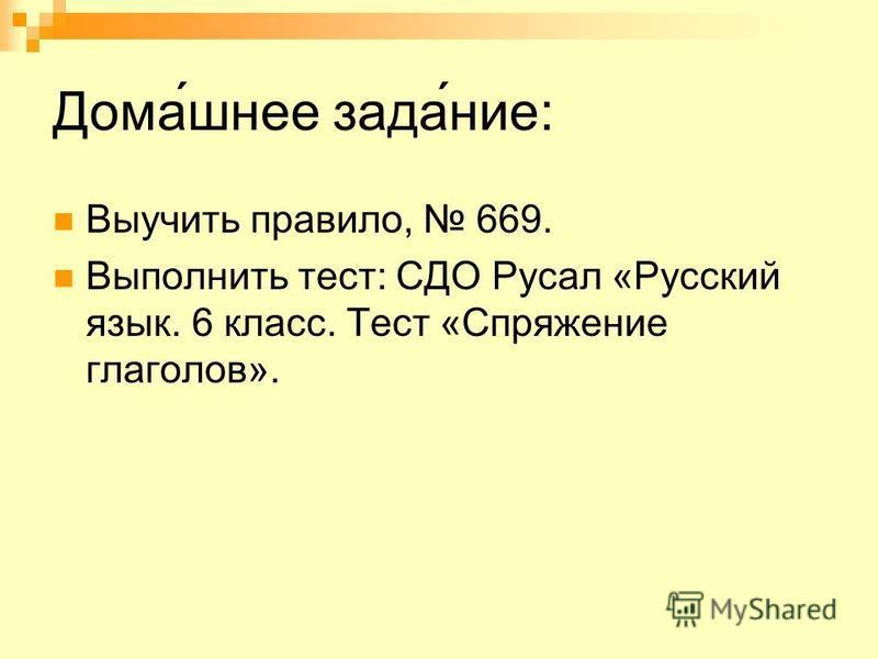 Домашнее задание: Выучить правило, 669. Выполнить тест: СДО Русал «Русский язык. 6 класс. Тест «Спряжение глаголов».