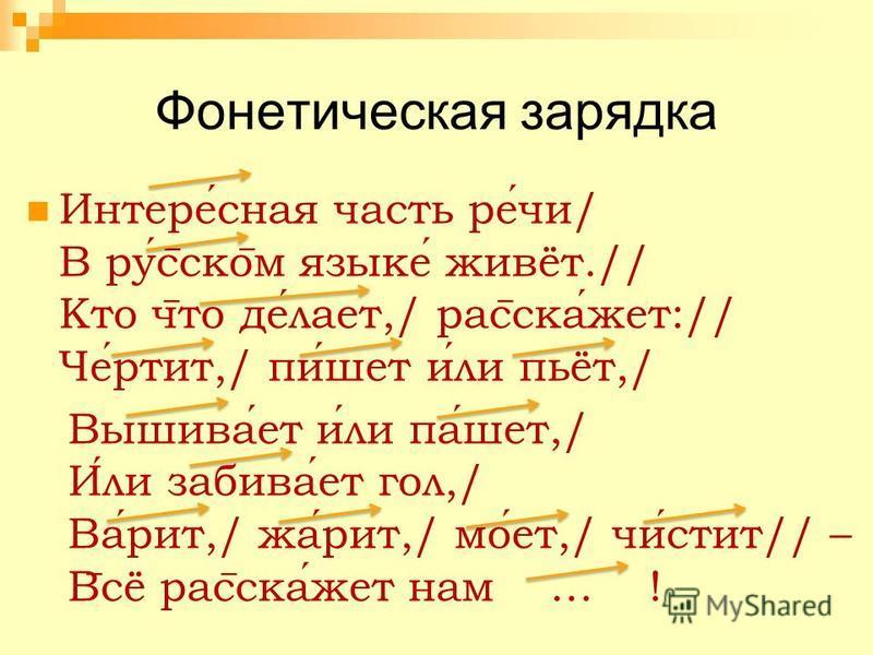 Фонетическая зарядка Интересная часть речи/ В рус ̅ ско ̅ м языке живёт.// Кто ч ̅ то делает,/ рас ̅ скажет:// Чертит,/ пишует или пьёт,/ Вышивает или пашет,/ Или забивает гол,/ Варит,/ жарит,/ моет,/ чистит// – В ̅ сё рас ̅ скажет нам … !