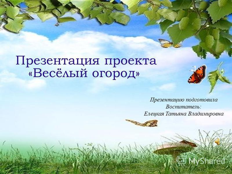 Презентация проекта «Весёлый огород» Презентацию подготовила Воспитатель: Елецкая Татьяна Владимировна