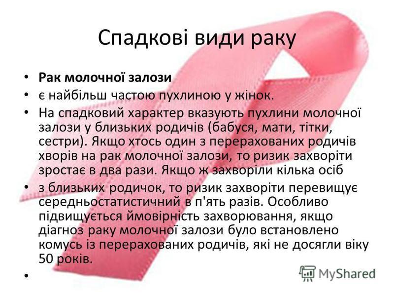 Спадкові види раку Рак молочної залози є найбільш частою пухлиною у жінок. На спадковий характер вказують пухлини молочної залози у близьких родичів (бабуся, мати, тітки, сестри). Якщо хтось один з перерахованих родичів хворів на рак молочної залози,