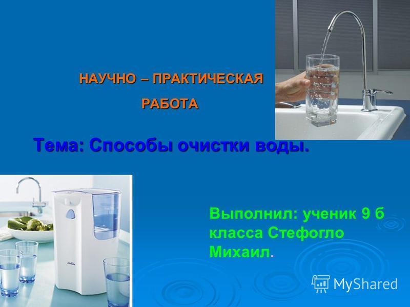 НАУЧНО – ПРАКТИЧЕСКАЯ РАБОТА РАБОТА Тема: Способы очистки воды. Выполнил: ученик 9 б класса Стефогло Михаил.