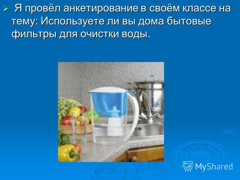 Я провёл анкетирование в своём классе на тему: Используете ли вы дома бытовые фильтры для очистки воды. Я провёл анкетирование в своём классе на тему: Используете ли вы дома бытовые фильтры для очистки воды.