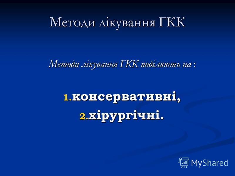 Методи лікування ГКК Методи лікування ГКК поділяють на : 1. консервативні, 2. хірургічні.