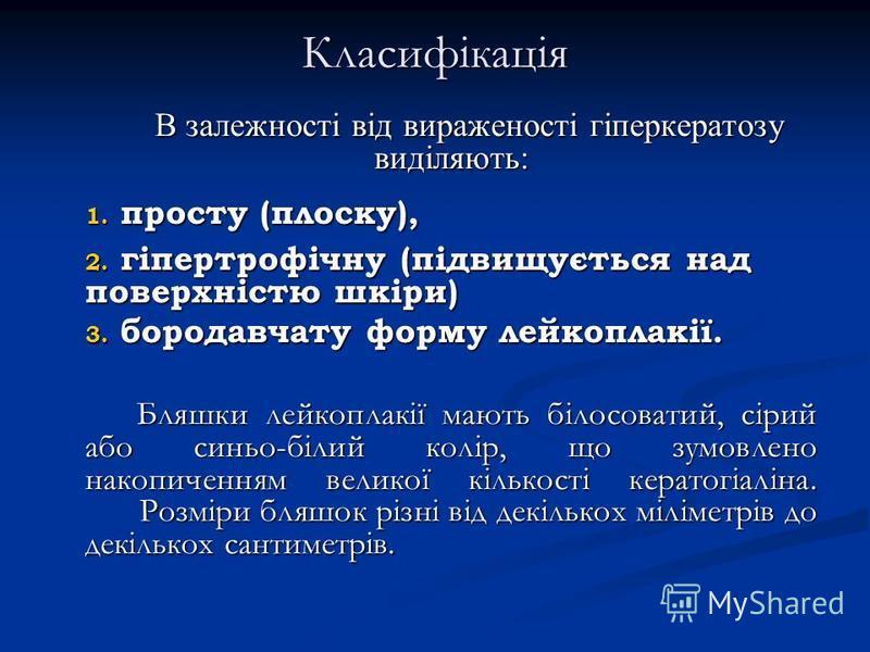 Класифікація В залежності від вираженості гіперкератозу виділяють: 1. просту (плоску), 2. гіпертрофічну (підвищується над поверхністю шкіри) 3. бородавчату форму лейкоплакії. Бляшки лейкоплакії мають білосоватий, сірий або синьо-білий колір, що зумов