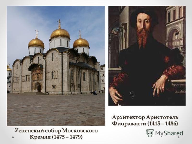 Успенский собор Московского Кремля (1475 – 1479) Архитектор Аристотель Фиораванти (1415 – 1486)