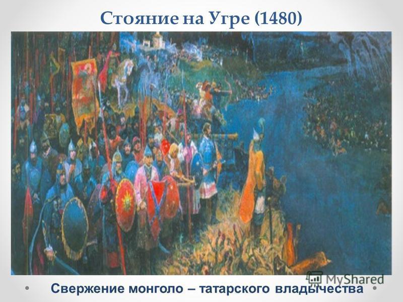 Стояние на Угре (1480) Свержение монголо – татарского владычества