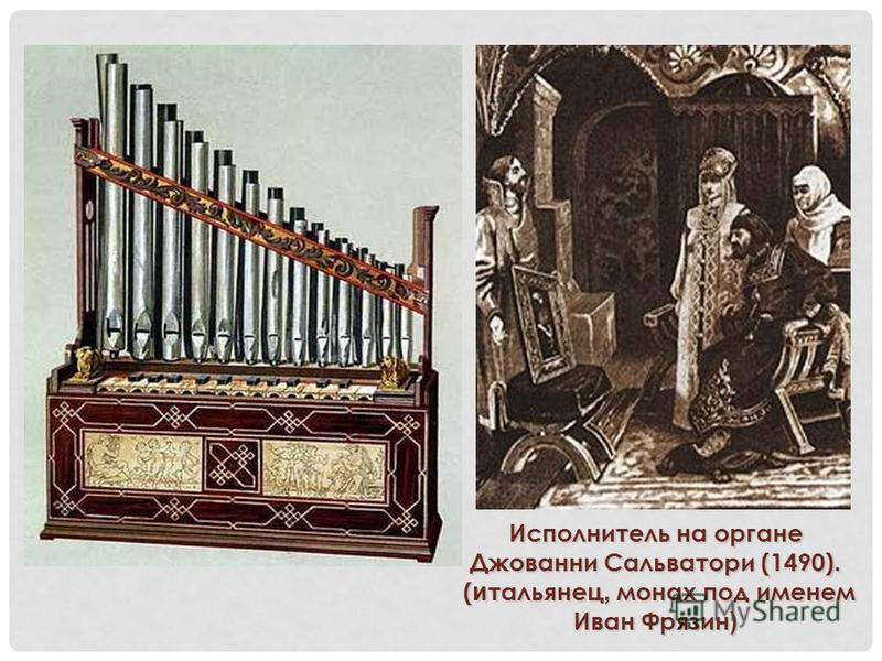 Исполнитель на органе Джованни Сальватори (1490). ( итальянец, монах под именем Иван Фрязин ) ( итальянец, монах под именем Иван Фрязин )