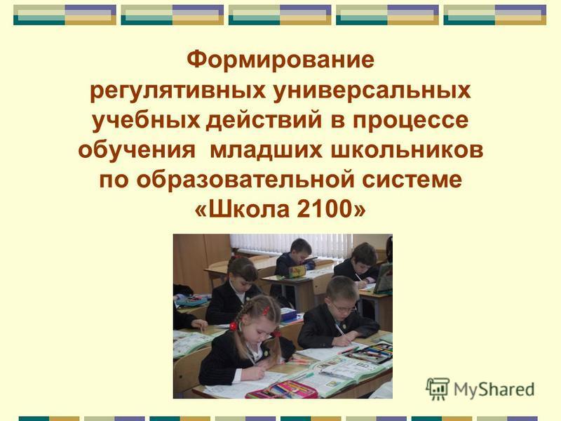 Формирование регулятивных универсальных учебных действий в процессе обучения младших школьников по образовательной системе «Школа 2100»