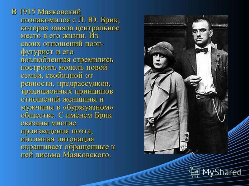 В 1915 Маяковский познакомился с Л. Ю. Брик, которая заняла центральное место в его жизни. Из своих отношений поэт- футурист и его возлюбленная стремились построить модель новой семьи, свободной от ревности, предрассудков, традиционных принципов отно