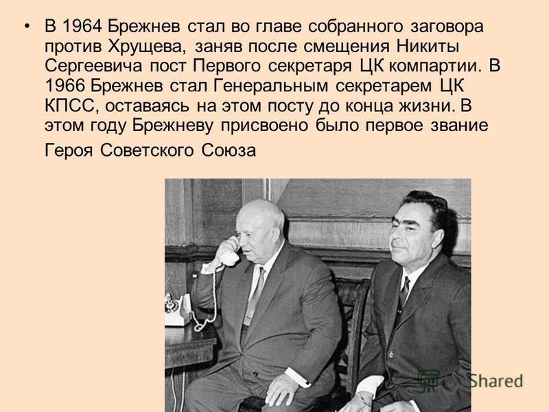 В 1964 Брежнев стал во главе собранного заговора против Хрущева, заняв после смещения Никиты Сергеевича пост Первого секретаря ЦК компартии. В 1966 Брежнев стал Генеральным секретарем ЦК КПСС, оставаясь на этом посту до конца жизни. В этом году Брежн