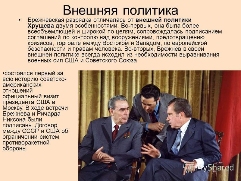 Внешняя политика Брежневская разрядка отличалась от внешней политики Хрущева двумя особенностями. Во-первых, она была более всеобъемлющей и широкой по целям, сопровождалась подписанием соглашений по контролю над вооружениями, предотвращению кризисов,
