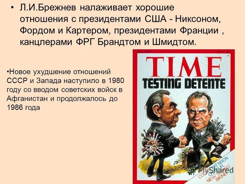 Л.И.Брежнев налаживает хорошие отношения с президентами США - Никсоном, Фордом и Картером, президентами Франции, канцлерами ФРГ Брандтом и Шмидтом. Новое ухудшение отношений СССР и Запада наступило в 1980 году со вводом советских войск в Афганистан и