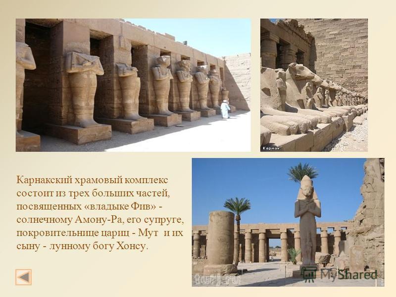 Карнакский храмовый комплекс состоит из трех больших частей, посвященных «владыке Фив» - солнечному Амону-Ра, его супруге, покровительнице цариц - Мут и их сыну - лунному богу Хонсу.